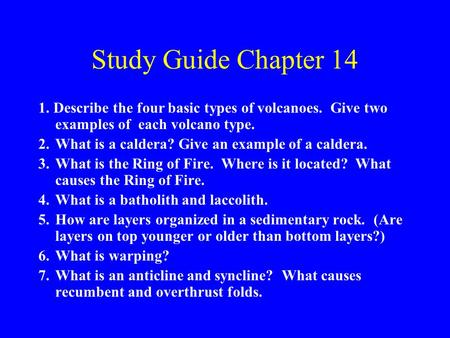 Study Guide Chapter 14 1. Describe the four basic types of volcanoes. Give two examples of each volcano type. 2.What is a caldera? Give an example of a.