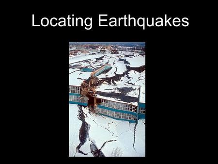 Locating Earthquakes. Solid Inner Core Fluid Outer Core → ** magnetic field! ** Flexible Mantle Brittle Crust What's inside the Earth...