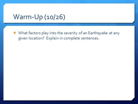 Warm-Up (10/26)  What factors play into the severity of an Earthquake at any given location? Explain in complete sentences.