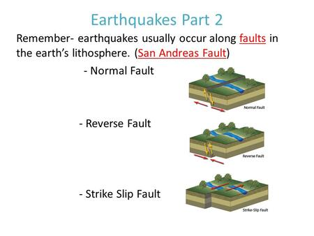 Earthquakes Part 2 Remember- earthquakes usually occur along faults in the earth's lithosphere. (San Andreas Fault) - Normal Fault - Reverse Fault - Strike.
