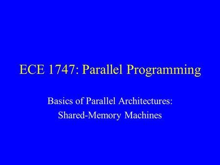 ECE 1747: Parallel Programming Basics of Parallel Architectures: Shared-Memory Machines.