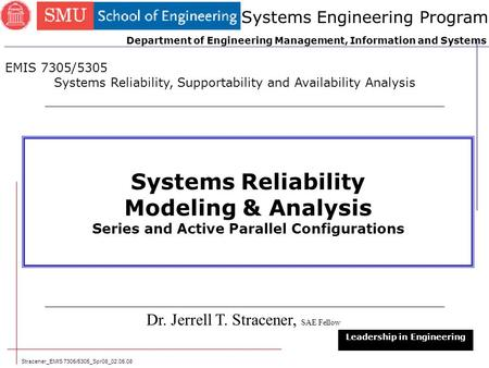 Stracener_EMIS 7305/5305_Spr08_02.05.08 1 Systems Reliability Modeling & Analysis Series and Active Parallel Configurations Dr. Jerrell T. Stracener, SAE.