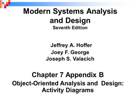 Chapter 7 Appendix B Object-Oriented Analysis and Design: Activity Diagrams Modern Systems Analysis and Design Seventh Edition Jeffrey A. Hoffer Joey F.