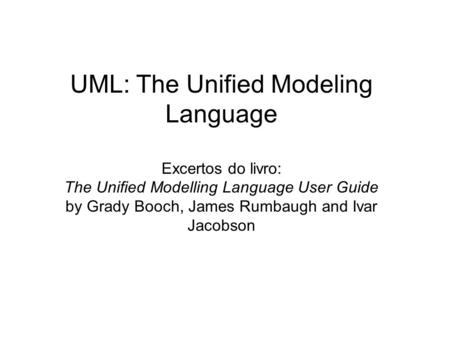 UML: The Unified Modeling Language Excertos do livro: The Unified Modelling Language User Guide by Grady Booch, James Rumbaugh and Ivar Jacobson.