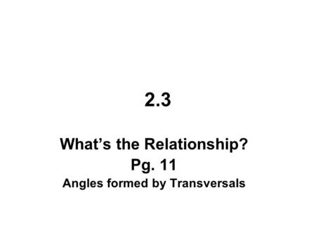 2.3 What's the Relationship? Pg. 11 Angles formed by Transversals.