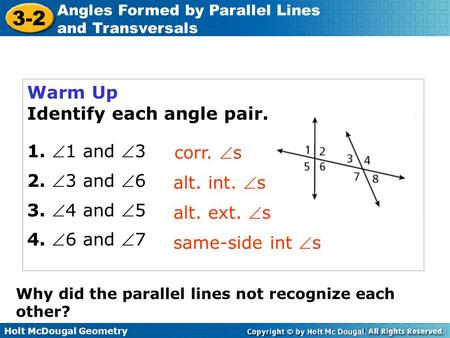 Holt McDougal Geometry 3-2 Angles Formed by Parallel Lines and Transversals Warm Up Identify each angle pair. 1. 1 and 3 2. 3 and 6 3. 4 and 5 4.