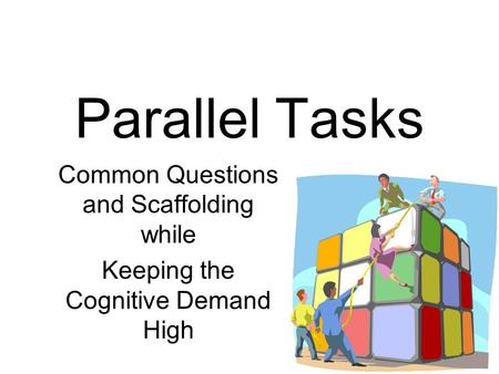 Parallel Tasks Common Questions and Scaffolding while Keeping the Cognitive Demand High.