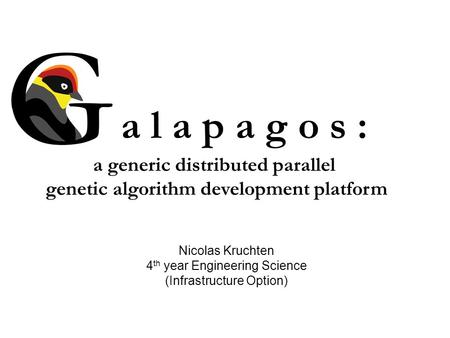 A l a p a g o s : a generic distributed parallel genetic algorithm development platform Nicolas Kruchten 4 th year Engineering Science (Infrastructure.