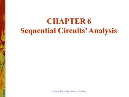 CHAPTER 6 Sequential Circuits' Analysis CHAPTER 6 Sequential Circuits' Analysis Sichuan University Software College.