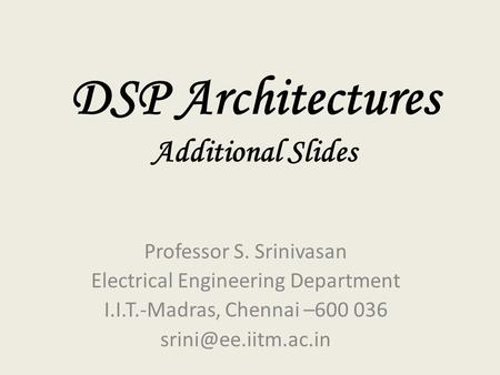 DSP Architectures Additional Slides Professor S. Srinivasan Electrical Engineering Department I.I.T.-Madras, Chennai –600 036