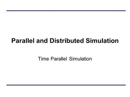 Parallel and Distributed Simulation Time Parallel Simulation.