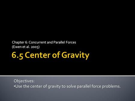 Chapter 6: Concurrent and Parallel Forces (Ewen et al. 2005) Objectives: Use the center of gravity to solve parallel force problems. Use the center of.