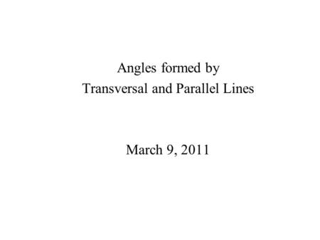 Angles formed by Transversal and Parallel Lines March 9, 2011.