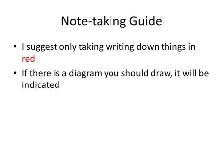 Note-taking Guide I suggest only taking writing down things in red If there is a diagram you should draw, it will be indicated.