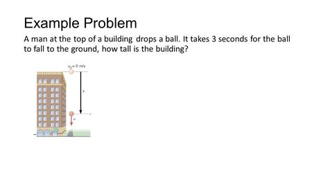 Example Problem A man at the top of a building drops a ball. It takes 3 seconds for the ball to fall to the ground, how tall is the building?