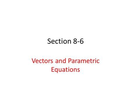 Section 8-6 Vectors and Parametric Equations. Vocabulary 11. Vector Equation – Equation of a vector 12. Parametric Equation – model of movement.