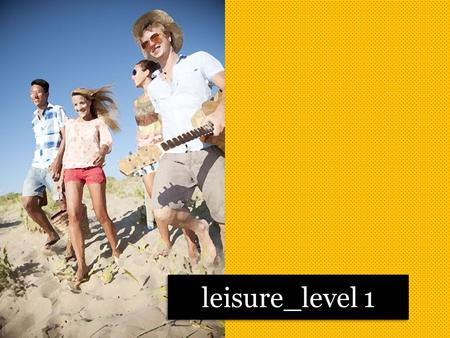 Leisure_level 1. Do you have much free time? What do you do in your free time? Would you like to have more free time?