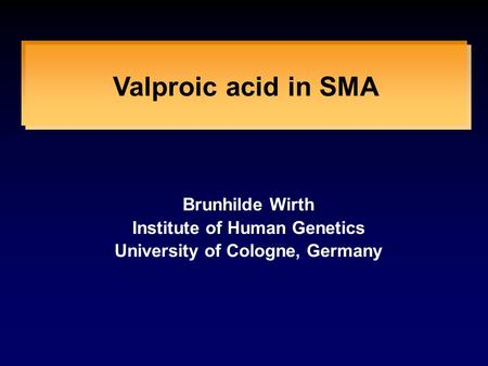 Valproic acid in SMA Brunhilde Wirth Institute of Human Genetics University of Cologne, Germany.