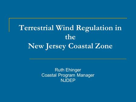 Terrestrial Wind Regulation in the New Jersey Coastal Zone Ruth Ehinger Coastal Program Manager NJDEP.