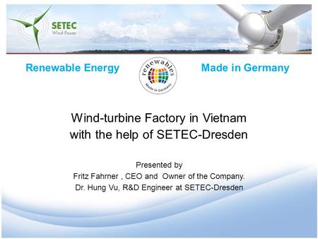 Renewable Energy Made in Germany Wind-turbine Factory in Vietnam with the help of SETEC-Dresden Presented by Fritz Fahrner, CEO and Owner of the Company.