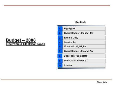 Bimal Jain Contents Highlights 1. Economic Highlights 5. 3. Overall Impact - Income Tax 6. Budget – 2008 Service Tax 4. Overall Impact - Indirect Tax 2.