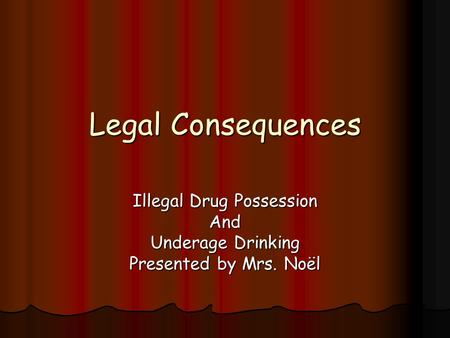 Legal Consequences Illegal Drug Possession And Underage Drinking Presented by Mrs. Noël.