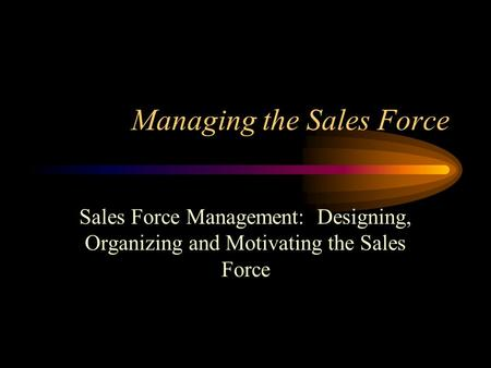 Managing the Sales Force Sales Force Management: Designing, Organizing and Motivating the Sales Force.