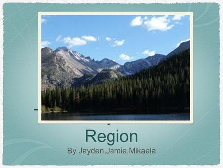The Rocky Mountain Region By Jayden,Jamie,Mikaela.