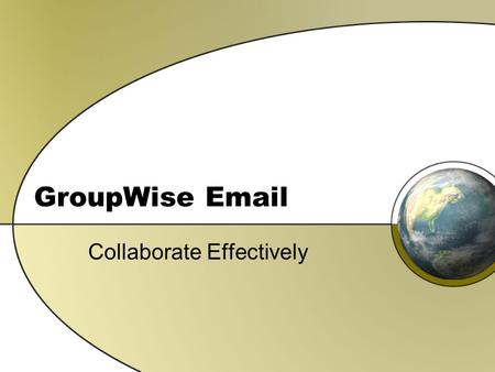 GroupWise Email Collaborate Effectively. GroupWise Features E-mail Calendar Contact Management Task Management Notes.