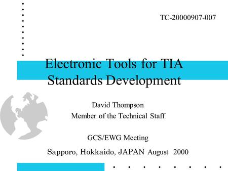 Electronic Tools for TIA Standards Development David Thompson Member of the Technical Staff GCS/EWG Meeting Sapporo, Hokkaido, JAPAN August 2000 TC-20000907-007.