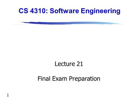 1 Lecture 21 Final Exam Preparation CS 4310: Software Engineering.