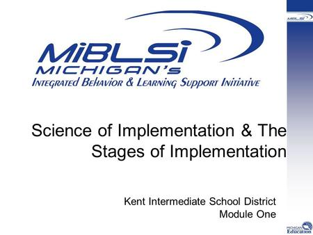 Science of Implementation & The Stages of Implementation Kent Intermediate School District Module One.