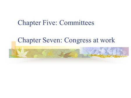 Chapter Five: Committees Chapter Seven: Congress at work.