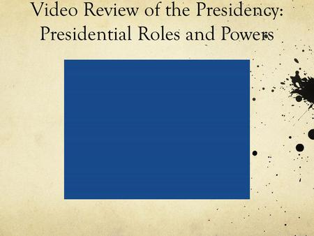 Video Review of the Presidency: Presidential Roles and Powers.