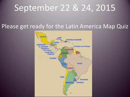September 22 & 24, 2015 Please get ready for the Latin America Map Quiz.