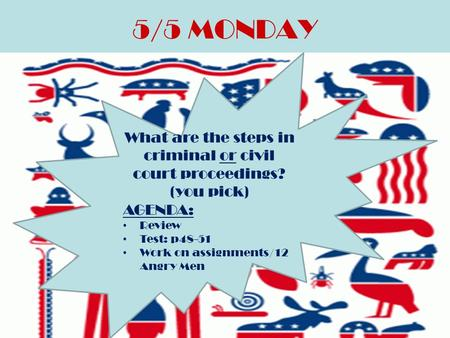 5/5 MONDAY What are the steps in criminal or civil court proceedings? (you pick) AGENDA: Review Test: p48-51 Work on assignments/12 Angry Men.