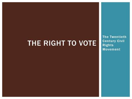 The Twentieth Century Civil Rights Movement THE RIGHT TO VOTE.