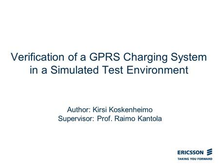 Slide title In CAPITALS 50 pt Slide subtitle 32 pt Verification of a GPRS Charging System in a Simulated Test Environment Author: Kirsi Koskenheimo Supervisor: