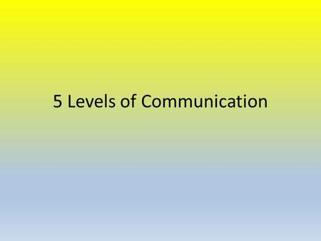 5 Levels of Communication. Polite Conversation Conversation that helps put people at ease or just passes time.