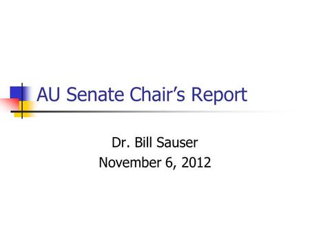 AU Senate Chair's Report Dr. Bill Sauser November 6, 2012.