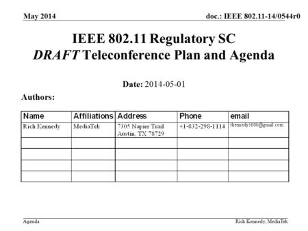 Doc.: IEEE 802.11-14/0544r0 Agenda May 2014 Rich Kennedy, MediaTek IEEE 802.11 Regulatory SC DRAFT Teleconference Plan and Agenda Date: 2014-05-01 Authors: