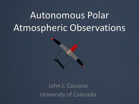 Autonomous Polar Atmospheric Observations John J. Cassano University of Colorado.