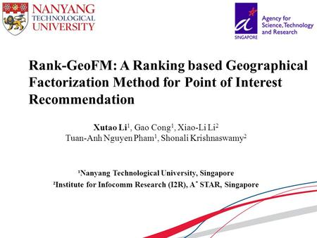 Rank-GeoFM: A Ranking based Geographical Factorization Method for Point of Interest Recommendation ¹Nanyang Technological University, Singapore ²Institute.