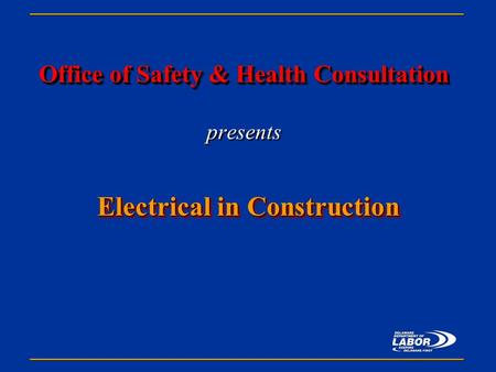 Office of Safety & Health Consultation Office of Safety & Health Consultation presents Electrical in Construction.