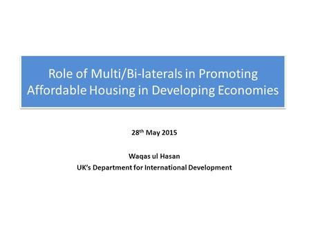 28 th May 2015 Waqas ul Hasan UK's Department for International Development Role of Multi/Bi-laterals in Promoting Affordable Housing in Developing Economies.