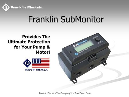 Franklin Electric - The Company You Trust Deep Down Provides The Ultimate Protection for Your Pump & Motor! Franklin SubMonitor.
