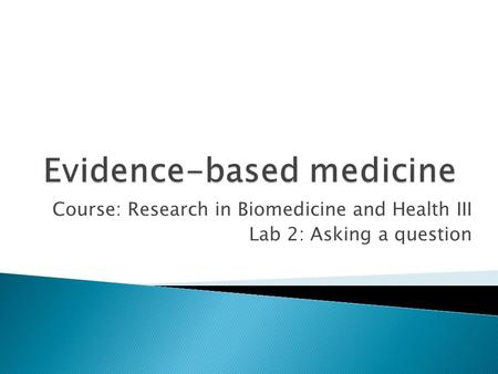Course: Research in Biomedicine and Health III Lab 2: Asking a question.
