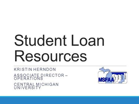 Student Loan Resources KRISTIN HERNDON ASSOCIATE DIRECTOR – OPERATIONS CENTRAL MICHIGAN UNIVERSITY.