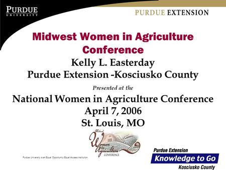 Purdue University is an Equal Opportunity/Equal Access institution. Midwest Women in Agriculture Conference Kelly L. Easterday Purdue Extension -Kosciusko.
