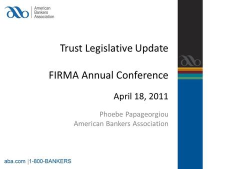 Trust Legislative Update FIRMA Annual Conference April 18, 2011 Phoebe Papageorgiou American Bankers Association aba.com |1-800-BANKERS.